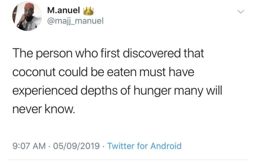 Will Never: M.anuel  @majj_manuel  The person who first discovered that  coconut could be eaten must have  experienced depths of hunger many will  never know.  9:07 AM - 05/09/2019 · Twitter for Android