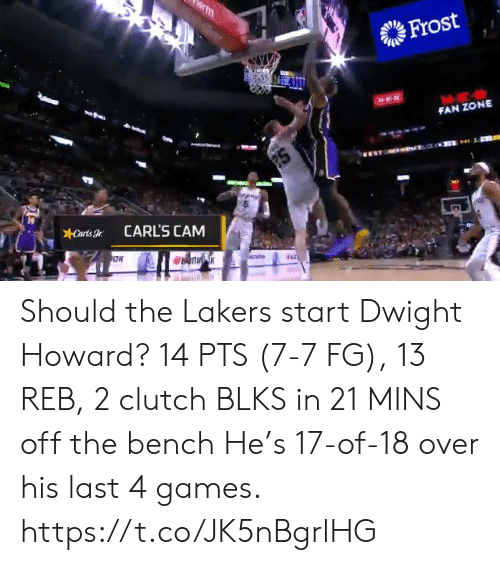 dwight: m  Frost  FAN ZONE  2S  Carts  CARL'S CAM Should the Lakers start Dwight Howard?   14 PTS (7-7 FG), 13 REB, 2 clutch BLKS in 21 MINS off the bench   He's 17-of-18 over his last 4 games.    https://t.co/JK5nBgrlHG