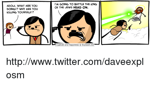 Dank, Head, and Twitter: 'M GOING TO BATTLE THE KING  OF THE JEWS HEAD ON.  ADOLF, WHAT ARE YOU  DOING!? WHY ARE YOu  KILLING YOURSELF!?  Cyanide and Happiness Explosm.net http://www.twitter.com/daveexplosm