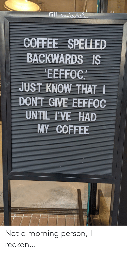 """backwards: M tavisMathaw  COFFEE SPELLED  BACKWARDS IS  'EEFFOC""""  JUST KNOW THAT I  DON'T GIVE EEFFOC  UNTIL I'VE HAD  MY COFFEE Not a morning person, I reckon…"""
