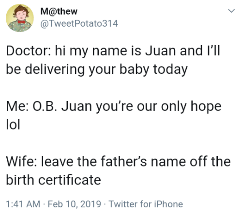 Hi My: M@thew  @TweetPotato314  Doctor: hi my name is Juan and l'1l  be delivering your baby today  Me: OB. Juan you're our only hope  lol  Wife: leave the father's name off the  birth certificate  1:41 AM Feb 10,2019 Twitter for iPhone