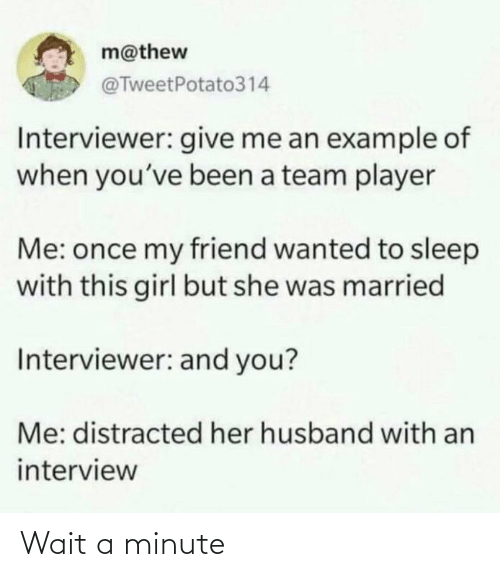 wait: m@thew  @TweetPotato314  Interviewer: give me an example of  when you've been a team player  Me: once my friend wanted to sleep  with this girl but she was married  Interviewer: and you?  Me: distracted her husband with an  interview Wait a minute