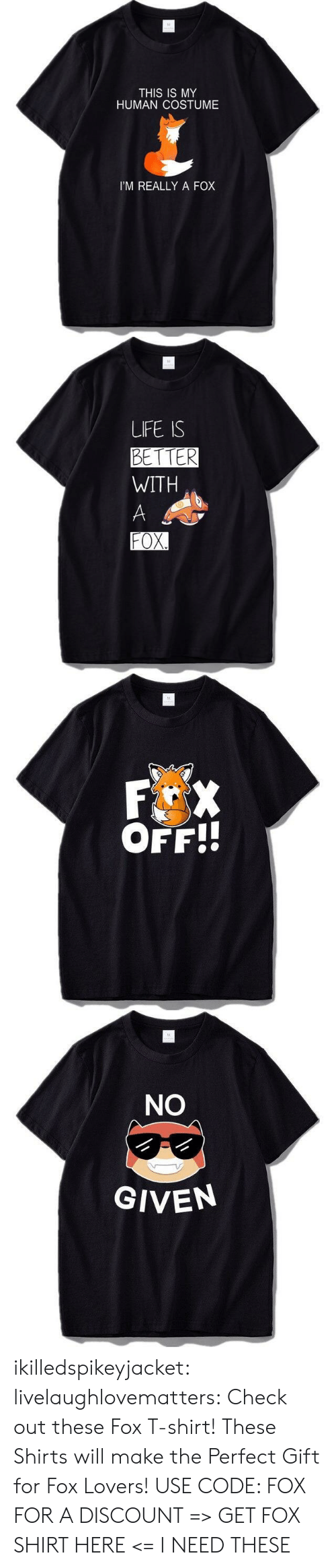 Shirts: M  THIS IS MY  HUMAN COSTUME  I'M REALLY A FOX   M  LIFE IS  BETTER  WITH  A  FOX.   M  F X  OFF!!   M  NO  GIVEN ikilledspikeyjacket:  livelaughlovematters:  Check out these Fox T-shirt! These Shirts will make the Perfect Gift for Fox Lovers! USE CODE: FOX FOR A DISCOUNT => GET FOX SHIRT HERE <=  I NEED THESE