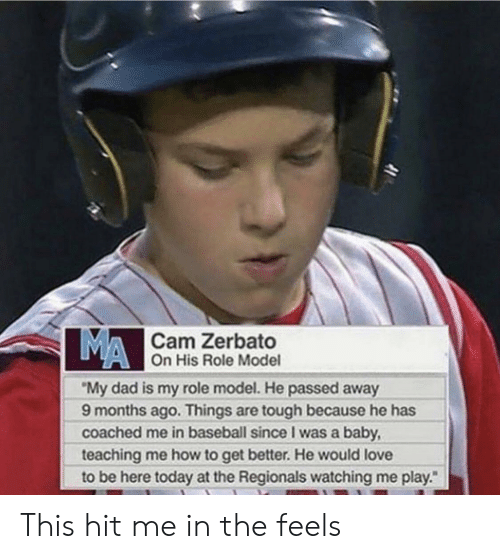 """Baseball, Dad, and Love: MA  Cam Zerbato  On His Role Model  """"My dad is my role model. He passed away  9 months ago. Things are tough because he has  coached me in baseball since I was a baby  teaching me how to get better. He would love  to be here today at the Regionals watching me play."""" This hit me in the feels"""