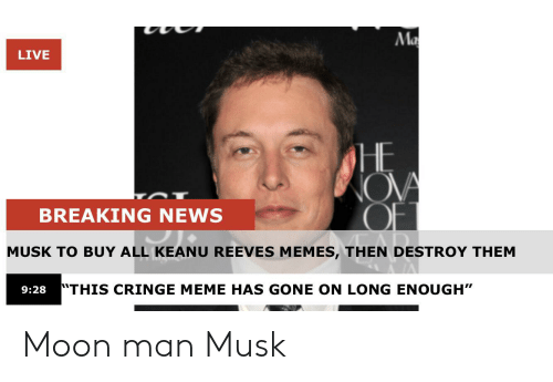 "Meme, Memes, and News: Ma  LIVE  HE  OVA  OFT  BREAKING NEWS  MUSK TO BUY ALL KEANU REEVES MEMES, THEN DESTROY THEM  ""THIS CRINGE MEME HAS GONE ON LONG ENOUGH""  9:28 Moon man Musk"