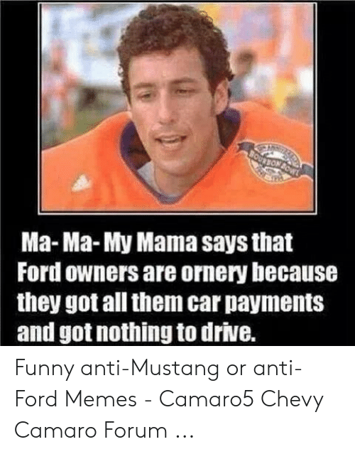 Ford Memes Funny: Ma-Ma-My Mama says that  Ford owners are ornery because  they got all them car payments  and got nothing to drive. Funny anti-Mustang or anti-Ford Memes - Camaro5 Chevy Camaro Forum ...