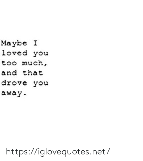 you too: Ma ybe I  loved you  too much,  and that  drove you  away. https://iglovequotes.net/