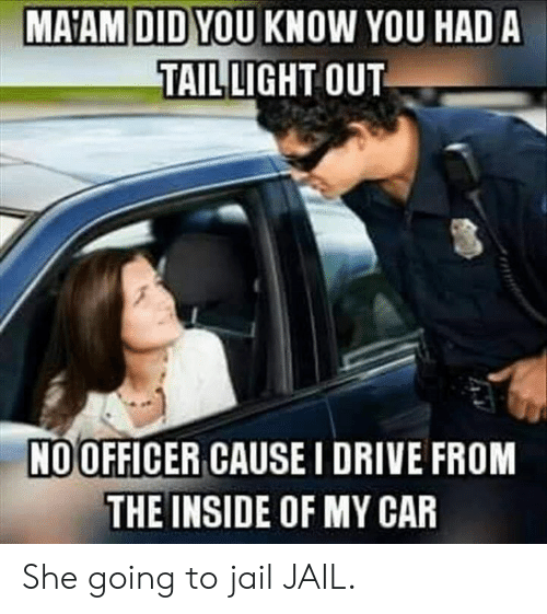Dank, Jail, and Drive: MA'AM DID YOU KNOW YOU HAD A  TAIL LIGHT OUT  NOOFFICER CAUSE I DRIVE FROM  THE INSIDE OF MY CAR She going to jail JAIL.
