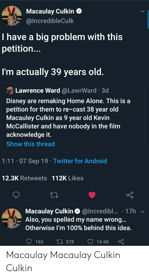Home Alone: Macaulay Culkin  @Incredible Culk  I have a big problem with this  petitio...  I'm actually 39 years old.  Lawrence Ward @LawrWard 3d  Disney are remaking Home Alone. This is a  petition for them to re-cast 38 year old  Macauley Culkin as 9 year old Kevin  McCallister and have nobody in the film  acknowledge it.  Show this thread  1:11.07 Sep 19 Twitter for Android  12.3K Retweets 112K Likes  Macaulay Culkin@Incredibl... 17h  Also, you spelled my name wrong...  Otherwise I'm 100% behind this idea.  L578  163  14.6K Macaulay Macaulay Culkin Culkin