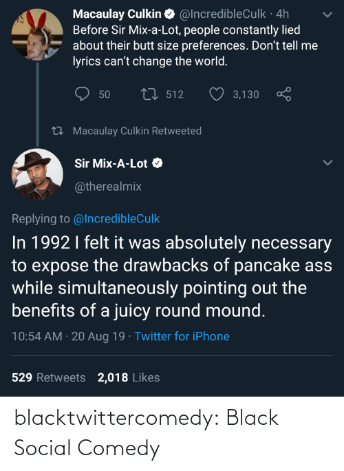 pancake: Macaulay Culkin O @IncredibleCulk · 4h  Before Sir Mix-a-Lot, people constantly lied  about their butt size preferences. Don't tell me  lyrics can't change the world.  27 512  50  3,130  27 Macaulay Culkin Retweeted  Sir Mix-A-Lot O  @therealmix  Replying to @IncredibleCulk  In 1992 I felt it was absolutely necessary  to expose the drawbacks of pancake ass  while simultaneously pointing out the  benefits of a juicy round mound.  10:54 AM · 20 Aug 19 · Twitter for iPhone  529 Retweets  2,018 Likes blacktwittercomedy:  Black Social Comedy