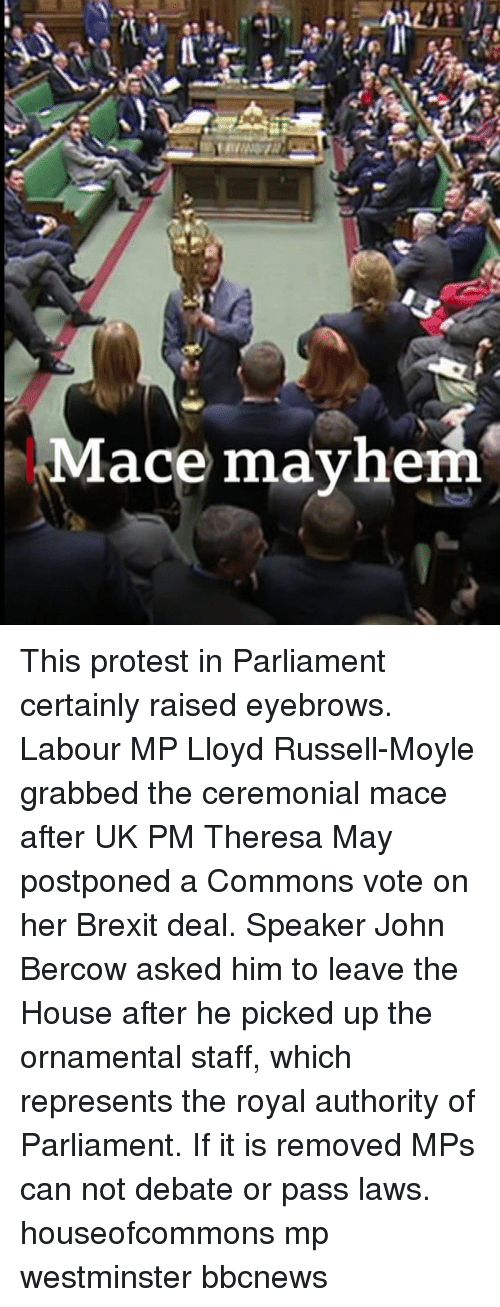 commons: Mace mayhe This protest in Parliament certainly raised eyebrows. Labour MP Lloyd Russell-Moyle grabbed the ceremonial mace after UK PM Theresa May postponed a Commons vote on her Brexit deal. Speaker John Bercow asked him to leave the House after he picked up the ornamental staff, which represents the royal authority of Parliament. If it is removed MPs can not debate or pass laws. houseofcommons mp westminster bbcnews