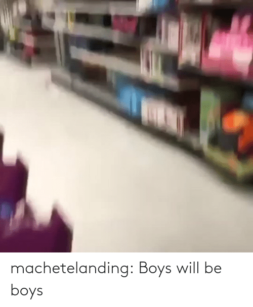 Will Be: machetelanding: Boys will be boys