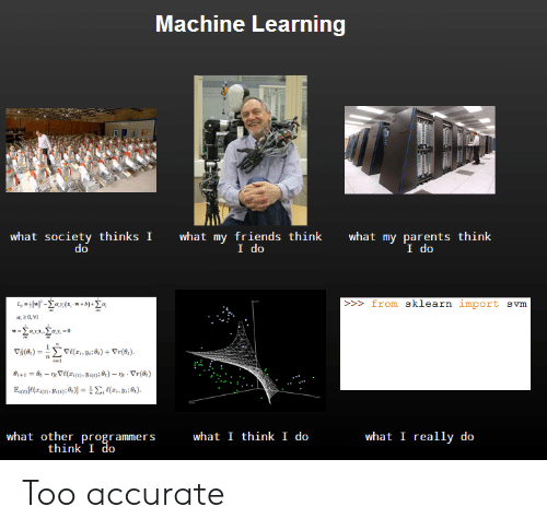 Friends, Parents, and What I Really Do: Machine Learning  what society thinks I  what my friends think  I do  what my parents think  I do  >from sklearn import svm  what other programmers  think I do  what I think I do  what I really do Too accurate