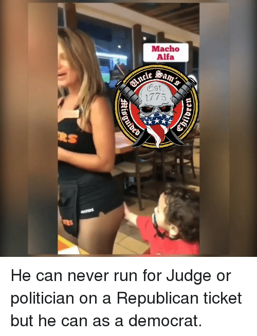 Memes, Run, and Never: Macho  Alfa  1775 He can never run for Judge or politician on a Republican ticket but he can as a democrat.