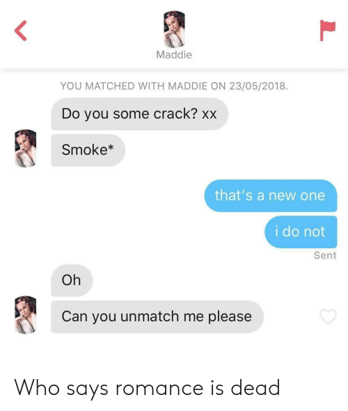 who says: Maddie  YOU MATCHED WITH MADDIE ON 23/05/2018  Do you some crack? xx  Smoke*  that's a new one  i do not  Sent  Oh  Can you unmatch me please  L Who says romance is dead