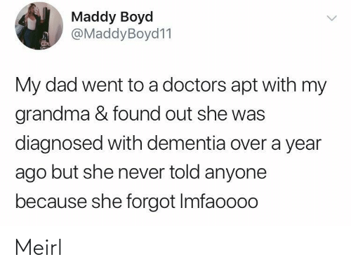 Found: Maddy Boyd  @MaddyBoyd11  My dad went to a doctors apt with my  grandma & found out she was  diagnosed with dementia over a year  ago but she never told anyone  because she forgot Imfaoooo Meirl