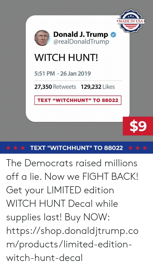 """Limited, Text, and Trump: *MADE IN USA  Donald J. Trump  @realDonaldTrump  WITCH HUNT!  5:51 PM -26 Jan 2019  27,350 Retweets  129,232 Likes  TEXT """"WITCHHUNT"""" TO 88022  $9  ☆·☆ ☆  TEXT """"WITCHHUNT"""" TO 88022  ☆ ☆ ☆ The Democrats raised millions off a lie. Now we FIGHT BACK!  Get your LIMITED edition WITCH HUNT Decal while supplies last!  Buy NOW: https://shop.donaldjtrump.com/products/limited-edition-witch-hunt-decal"""