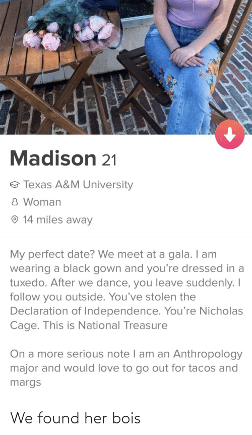 National: Madison 21  o Texas A&M University  8 Woman  O 14 miles away  My perfect date? We meet at a gala. I am  wearing a black gown and you're dressed in a  tuxedo. After we dance, you leave suddenly. I  follow you outside. You've stolen the  Declaration of Independence. You're Nicholas  Cage. This is National Treasure  On a more serious note I am an Anthropology  major and would love to go out for tacos and  margs  XANYIINE We found her bois