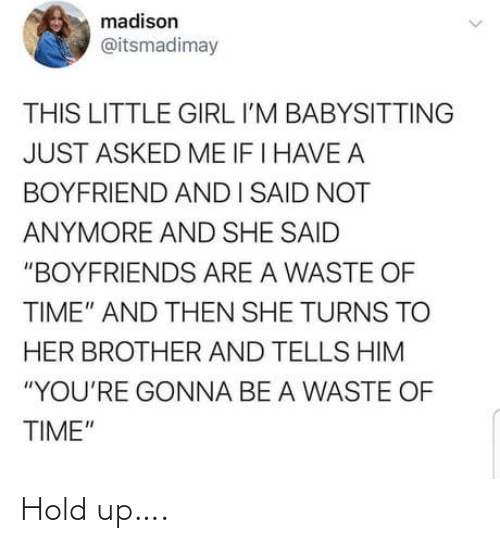 """Boyfriend: madison  @itsmadimay  THIS LITTLE GIRL I'M BABYSITTING  JUST ASKED ME IF I HAVE A  BOYFRIEND ANDI SAID NOT  ANYMORE AND SHE SAID  """"BOYFRIENDS ARE A WASTE OF  TIME"""" AND THEN SHE TURNS TO  HER BROTHER AND TELLS HIM  """"YOU'RE GONNA BE A WASTE OF  TIME"""" Hold up…."""