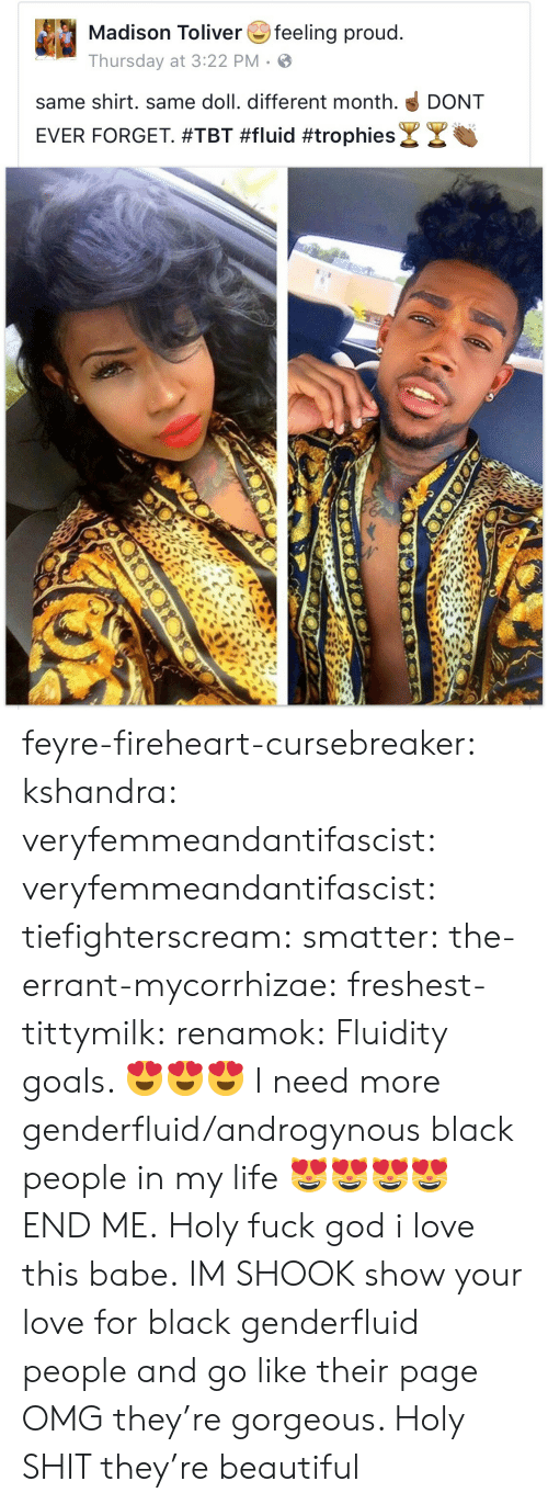 Beautiful, Goals, and God: Madison Toliverfeeling proud  Thursday at 3:22 PM  same shirt. same doll. different month. DONT  EVER FORGET #TBT #fluid #trophies& צ feyre-fireheart-cursebreaker:  kshandra:  veryfemmeandantifascist:  veryfemmeandantifascist:  tiefighterscream:  smatter:  the-errant-mycorrhizae:   freshest-tittymilk:  renamok:  Fluidity goals. 😍😍😍  I need more genderfluid/androgynous black people in my life 😻😻😻😻  END ME.   Holy fuck   god i love this babe.  IM SHOOK   show your love for black genderfluid people and go like their page   OMG they're gorgeous.    Holy SHIT they're beautiful