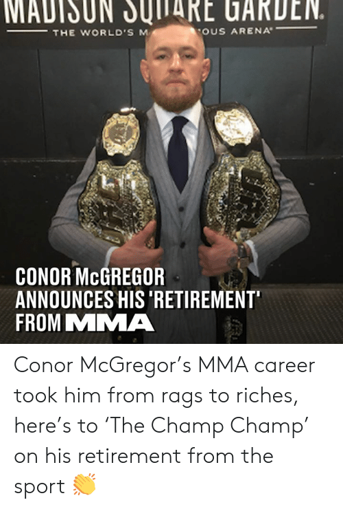 MMA: MADISUN JUITARE UARDEN.  THE WORLD'S M  OUS ARENA  CONOR McGREGOR  ANNOUNCES HIS 'RETIREMENT  FROM MMA Conor McGregor's MMA career took him from rags to riches, here's to 'The Champ Champ' on his retirement from the sport 👏