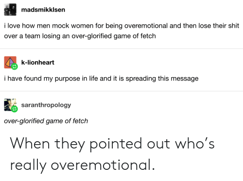 mock: madsmikklsen  i love how men mock women for being overemotional and then lose their shit  over a team losing an over-glorified game of fetch  k-lionheart  i have found my purpose in life and it is spreading this message  saranthropology  over-glorified game of fetch When they pointed out who's really overemotional.