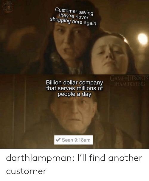 thrones: MAG  Customer saying  they're never  shopping here again  GAME or THRONES  SHAMEPOSTING  Billion dollar company  that serves millions of  people a day  Seen 9:18am darthlampman:  I'll find another customer
