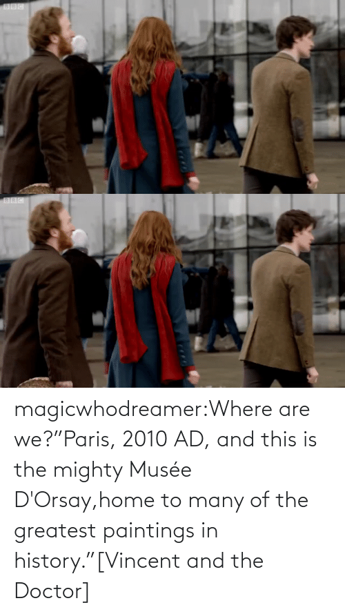 "Are: magicwhodreamer:Where are we?""Paris, 2010 AD, and this is the mighty Musée D'Orsay,home to many of the greatest paintings in history.""[Vincent and the Doctor]"