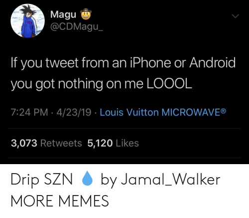drip: Magu  @CDMagu  If you tweet from an iPhone or Android  you got nothing on me LOOOL  7:24 PM 4/23/19 Louis Vuitton MICROWAVE®  3,073 Retweets 5,120 Likes Drip SZN 💧 by Jamal_Walker MORE MEMES