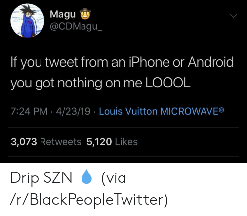 drip: Magu  @CDMagu  If you tweet from an iPhone or Android  you got nothing on me LOOOL  7:24 PM 4/23/19 Louis Vuitton MICROWAVE®  3,073 Retweets 5,120 Likes Drip SZN 💧 (via /r/BlackPeopleTwitter)