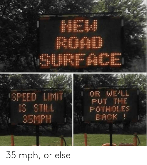 Back, Speed, and Surface: MaH  ROAD  SURFACE  OR WELL  PUT THE  POTHOLES  BACK  SPEED LIMIT  IS STILL  35MPH 35 mph, or else