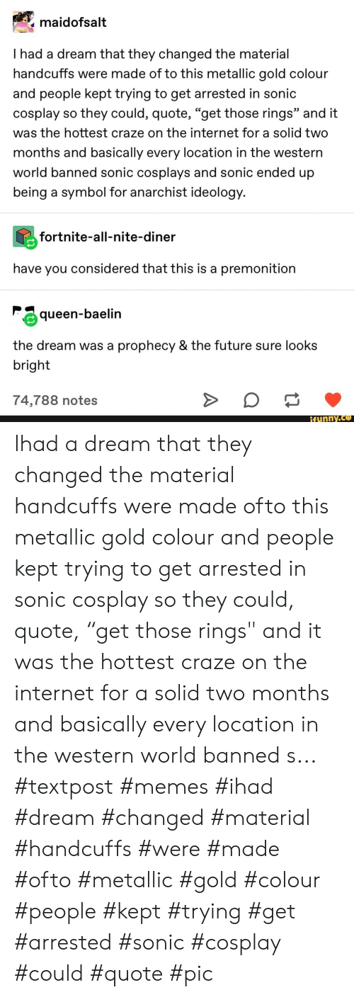 """metallic: maidofsalt  I had a dream that they changed the material  handcuffs were made of to this metallic gold colour  and people kept trying to get arrested in sonic  cosplay so they could, quote, """"get those rings"""" and it  was the hottest craze on the internet for a solid two  months and basically every location in the western  world banned sonic cosplays and sonic ended up  being a symbol for anarchist ideology.  fortnite-all-nite-diner  have you considered that this is a premonition  queen-baelin  the dream was  prophecy & the future sure looks  bright  74,788 notes  ifunny.co Ihad a dream that they changed the material handcuffs were made ofto this metallic gold colour and people kept trying to get arrested in sonic cosplay so they could, quote, """"get those rings"""" and it was the hottest craze on the internet for a solid two months and basically every location in the western world banned s... #textpost #memes #ihad #dream #changed #material #handcuffs #were #made #ofto #metallic #gold #colour #people #kept #trying #get #arrested #sonic #cosplay #could #quote #pic"""