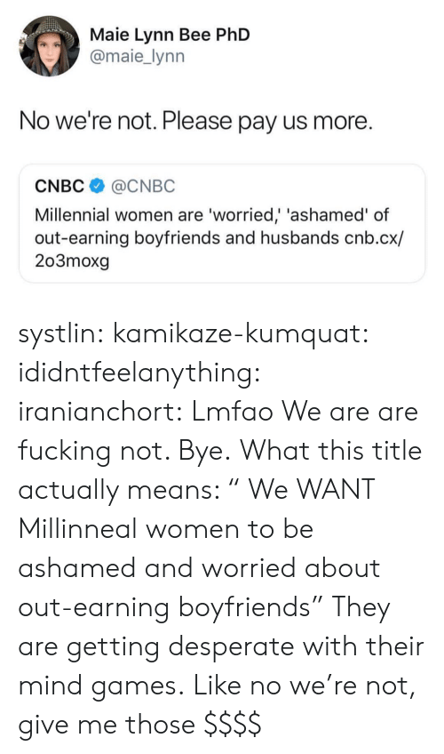 """Desperate, Fucking, and Tumblr: Maie Lynn Bee PhD  @maie_lynn  No we're not. Please pay us more.  CNBC@CNBC  Millennial women are 'worried,' 'ashamed' of  out-earning boyfriends and husbands cnb.cx/  203moxg systlin: kamikaze-kumquat:  ididntfeelanything:   iranianchort:  Lmfao  We are are fucking not. Bye.   What this title actually means: """" We WANT Millinneal women to be ashamed and worried about out-earning boyfriends"""" They are getting desperate with their mind games.  Like no we're not, give me those $$$$"""
