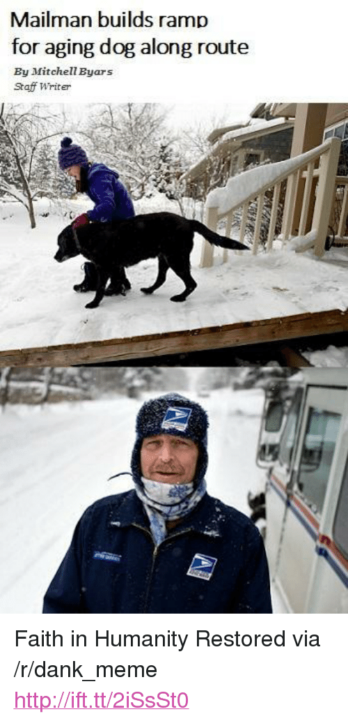 "Humanity Restored: Mailman builds ramp  for aging dog along route  By Mitchell Byars  Staff Writer <p>Faith in Humanity Restored via /r/dank_meme <a href=""http://ift.tt/2iSsSt0"">http://ift.tt/2iSsSt0</a></p>"
