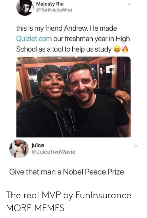 Dank, Juice, and Memes: Majesty Ria  @ToriNicksWho  this is my friend Andrew. He made  Quizlet.com our freshman year in High  School as a tool to help us study  juice  @JuiceTwoWavie  Give that man a Nobel Peace Prize The real MVP by FunInsurance MORE MEMES