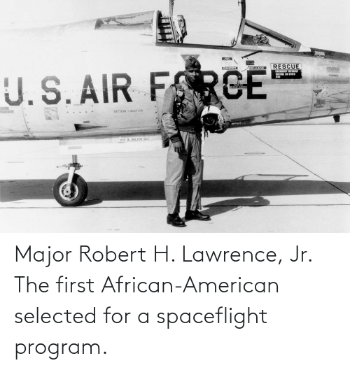 Selected: Major Robert H. Lawrence, Jr. The first African-American selected for a spaceflight program.