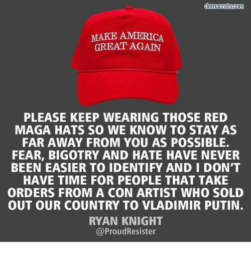 Vladimir: MAKE AMERICA  GREAT AGAIN  PLEASE KEEP WEARING THOSE RED  MAGA HATS SO WE KNOW TO STAY AS  FAR AWAY FROM YOU AS POSSIBLE  FEAR, BIGOTRY AND HATE HAVE NEVER  BEEN EASIER TO IDENTIFY AND I DON'T  HAVE TIME FOR PEOPLE THAT TAKE  ORDERS FROM A CON ARTIST WHO SOLD  OUT OUR COUNTRY TO VLADIMIR PUTIN.  RYAN KNIGHT  @ProudResister