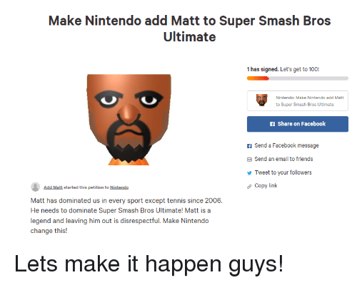 Facebook, Friends, and Nintendo: Make Nintendo add Matt to Super Smash Bros  1 has signed. Let's get to 1001  Nintendo: Make Nintendo add Matt  f Share on Facebook  f Send a Facebook message  Send an email to friends  Tweet to your followers  Copy link  Add Matt started this petition to Nintendo  Matt has dominated us in every sport except tennis since 2006.  He needs to dominate Super Smash Bros Ultimate! Matt is a  legend and leaving him out is disrespectful. Make Nintendo  change this!