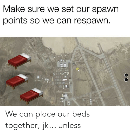 Reddit, Spawn, and Can: Make sure we set our spawn  points so we can respawn  +  300 yds  g00 m We can place our beds together, jk... unless