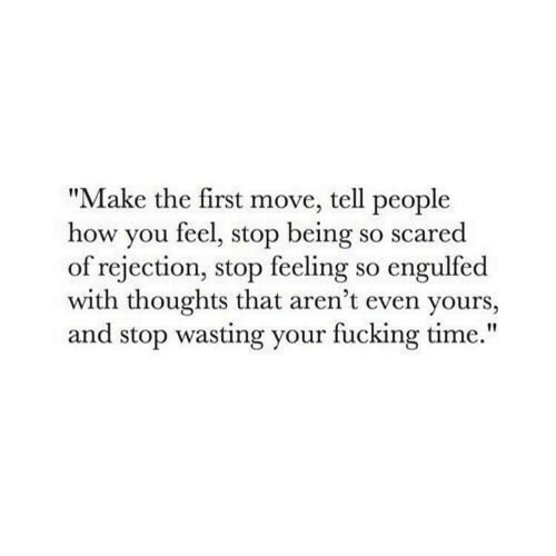 """Fucking, Time, and How: """"Make the first move, tell people  how you feel, stop being so scared  of rejection, stop feeling so engulfed  with thoughts that aren't even yours,  and stop wasting your fucking time."""""""
