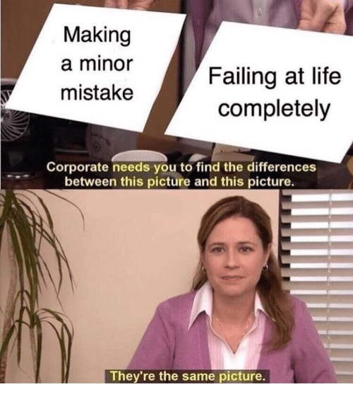 Life, Corporate, and Making A: Making  a minor  mistake  Failing at life  completely  Corporate needs you to find the differences  between this picture and this picture.  They're the same picture.