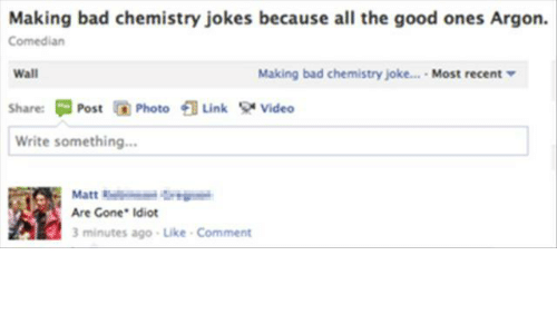 chemistry jokes: Making bad chemistry jokes because all the good ones Argon.  Comedian  Wall  Share: 뛰 Post Photo  Write something...  Making bad chemistry joke  . Most recent ▼  Link  Video  Are Gone Idiot  3 minutes ago-Like Comment