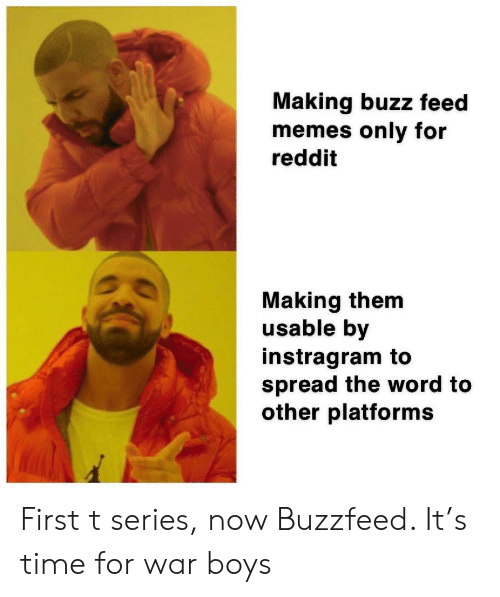Memes, Reddit, and Buzzfeed: Making buzz feed  memes only for  reddit  Making them  usable by  instragram to  spread the word to  other platforms First t series, now Buzzfeed. It's time for war boys