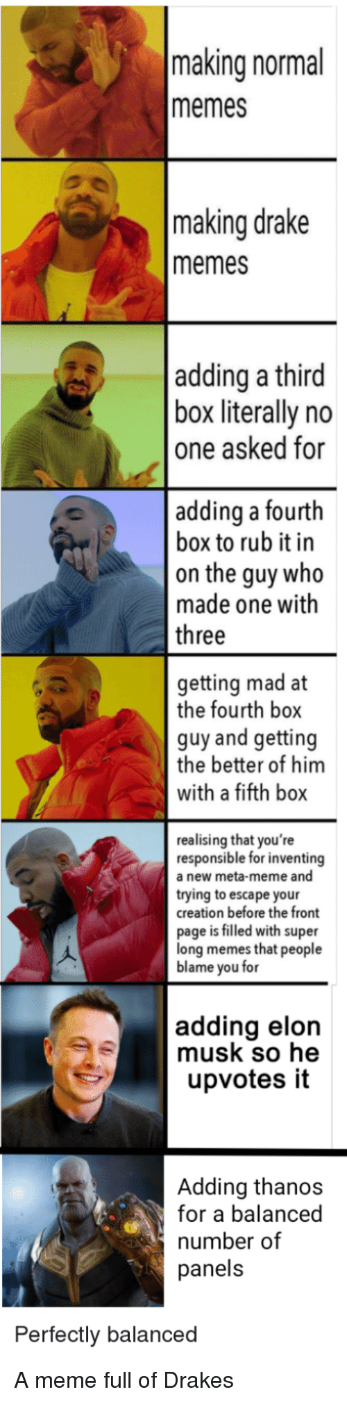 Drake, Meme, and Memes: making normal  memes  making drake  memes  adding a third  box literally no  one asked for  adding a fourth  box to rub it in  on the guy who  made one with  three  getting mad at  the fourth box  guy and getting  the better of him  with a fifth box  realising that you're  responsible for inventing  a new meta-meme and  trying to escape your  creation before the front  page is filled with super  long memes that people  blame you for  adding elon  musk so he  upvotes it  Adding thanos  for a balanced  number of  panels  Perfectly balanced A meme full of Drakes