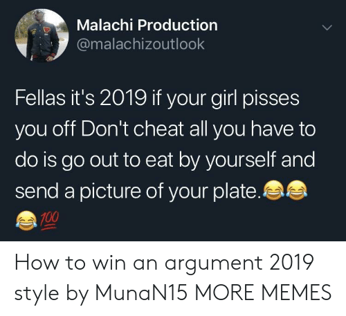 Anaconda, Dank, and Memes: Malachi Production  @malachizoutlook  Fellas it's 2019 if your girl pisses  you off Don't cheat all you have to  do is go out to eat by yourself and  send a picture of your plate.  100 How to win an argument 2019 style by MunaN15 MORE MEMES