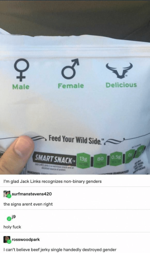 """Genders: Male  Female  Delicious  Feed Your Wild Side.""""  a  SMART SNACK  Of  0.5g  1FAT  13g  PROTE  80  ack Lk Jerky is autitious k and an  celent source of prote  MER  INCREDIENTS TRu  PRCHASE  nNGUARANTEED  I'm glad Jack Links recognizes non-binary genders  surfmanstevens420  the signs arent even right  j9  holy fuck  rosswoodpark  I can't believe beef jerky single handedly destroyed gender  O+"""