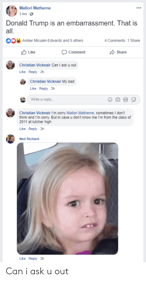 Bad, Donald Trump, and Sorry: Mallori Matherne  3 hrs  Donald Trump is an embarrassment. That is  all.  Amber Miculek-Edwards and 5 others  4 Comments 1 Share  Like  Comment  Share  Christian Vicknair Can I ask u out  Like Reply 2h  Christian Vicknair My bad  Like Reply 2h  Write a reply...  Christian Vicknair I'm sorry Mallori Matherne, sometimes I don't  think and I'm sorry. But in case u don't know me I'm from the class of  2011 at lutcher high  Like Reply 2h  Neil Richard  Like Reply 2h Can i ask u out