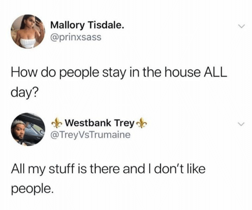Dank, House, and Stuff: Mallory Tisdale.  @prinxsass  How do people stay in the house ALL  day?  Westbank Trey  @Trey VsTrumaine  All my stuff is there and I don't like  people.