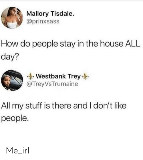 I Dont Like: Mallory Tisdale.  @prinxsass  How do people stay in the house ALL  day?  Westbank Trey  @TreyVsTrumaine  All my stuff is there and I don't like  people. Me_irl