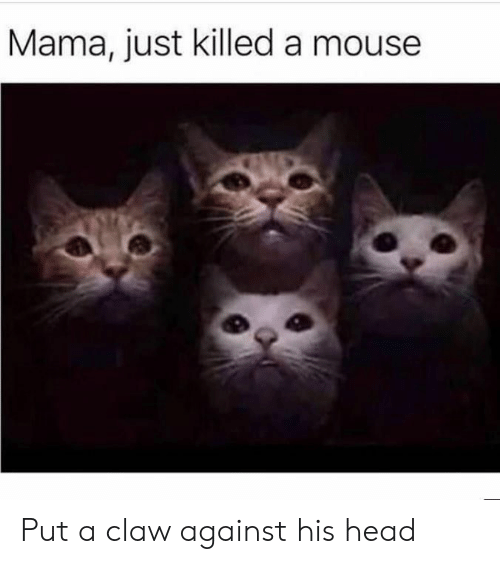 Head, Mouse, and Mama: Mama, just killed a mouse Put a claw against his head